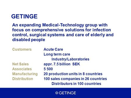 GETINGE An expanding Medical-Technology group with focus on comprehensive solutions for infection control, surgical systems and care of elderly and disabled.