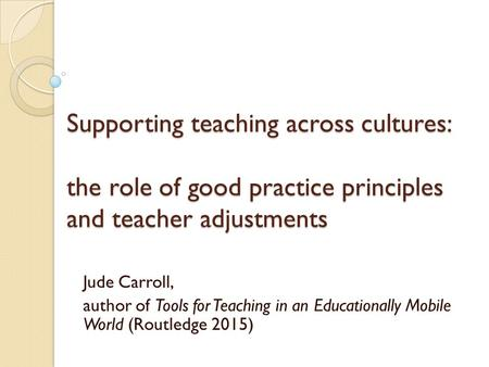 Jude Carroll, author of Tools for Teaching in an Educationally Mobile World (Routledge 2015) Supporting teaching across cultures: the role of good practice.