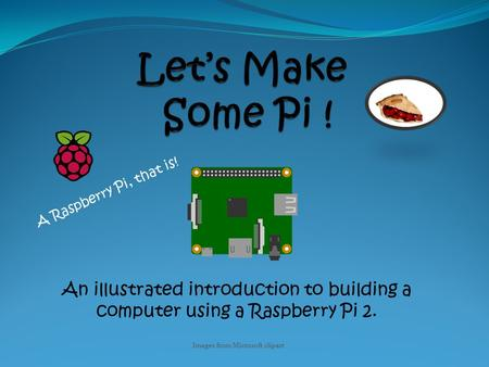 An illustrated introduction to building a computer using a Raspberry Pi 2. A Raspberry Pi, that is! Images from Microsoft clipart.