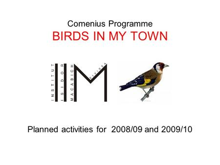 Comenius Programme BIRDS IN MY TOWN Planned activities for 2008/09 and 2009/10.