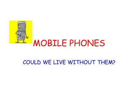 MOBILE PHONES COULD WE LIVE WITHOUT THEM?. MOBILE PHONES In Britain it is called a mobile phone. In Canada and the United States they call it a different.