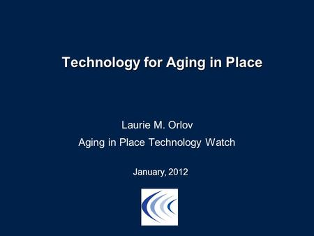 Technology for Aging in Place Laurie M. Orlov Aging in Place Technology Watch January, 2012.