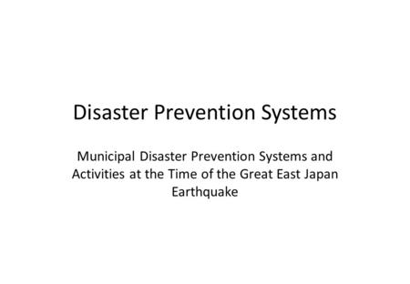 <strong>Disaster</strong> Prevention Systems Municipal <strong>Disaster</strong> Prevention Systems and Activities at the Time of the Great East Japan Earthquake.