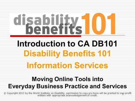 Introduction to CA DB101 Disability Benefits 101 Information Services Moving Online Tools into Everyday Business Practice and Services © Copyright 2013.