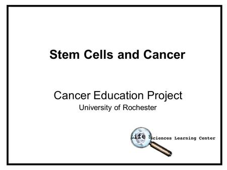 Stem Cells and Cancer Cancer Education Project University of Rochester.
