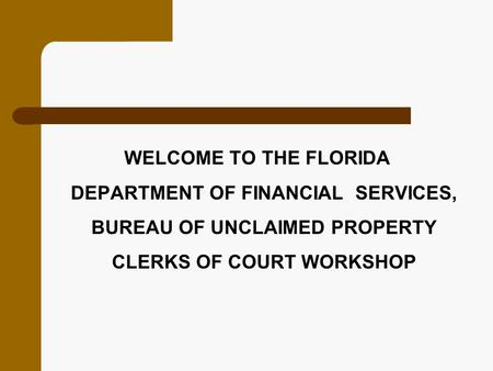 WELCOME TO THE FLORIDA DEPARTMENT OF FINANCIAL SERVICES, BUREAU OF UNCLAIMED PROPERTY CLERKS OF COURT WORKSHOP.