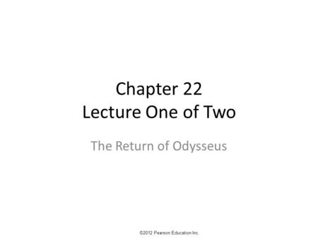 Chapter 22 Lecture One of Two The Return of Odysseus ©2012 Pearson Education Inc.