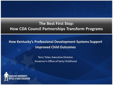 The Best First Step: How CDA Council Partnerships Transform Programs How Kentucky's Professional Development Systems Support Improved Child Outcomes Terry.
