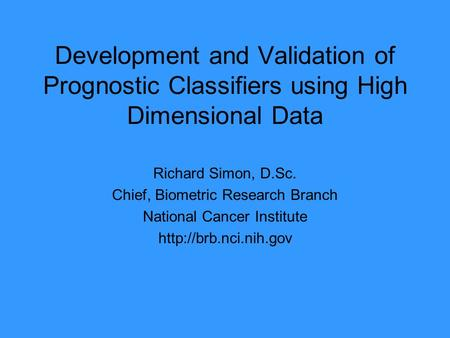 Development and Validation of Prognostic Classifiers using High Dimensional Data Richard Simon, D.Sc. Chief, Biometric Research Branch National Cancer.