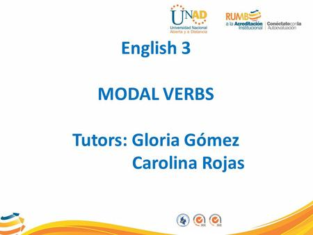 English 3 MODAL VERBS Tutors: Gloria Gómez Carolina Rojas.