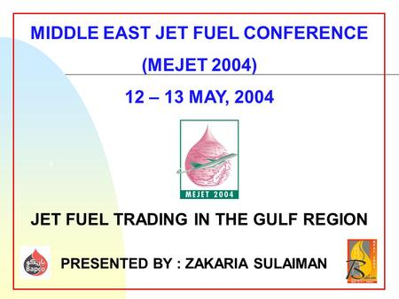 5 MIDDLE EAST JET FUEL CONFERENCE (MEJET 2004) 12 – 13 MAY, 2004 JET FUEL TRADING IN THE GULF REGION PRESENTED BY : ZAKARIA SULAIMAN.