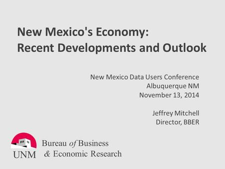 New Mexico's Economy: Recent Developments and Outlook New Mexico Data Users Conference Albuquerque NM November 13, 2014 Jeffrey Mitchell Director, BBER.