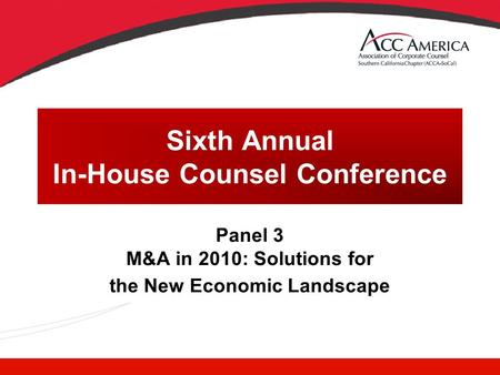 Sixth Annual In-House Counsel Conference Panel 3 M&A in 2010: Solutions for the New Economic Landscape.