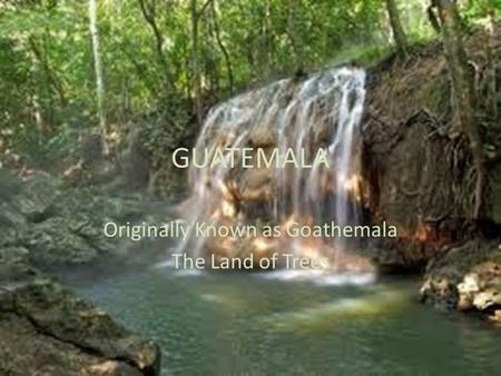 GUATEMALA Originally Known as Goathemala The Land of Trees.
