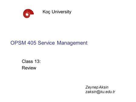 OPSM 405 Service Management Class 13: Review Koç University Zeynep Aksin