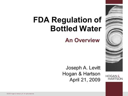 © 2009 Hogan & Hartson LLP. All rights reserved. Joseph A. Levitt Hogan & Hartson April 21, 2009 FDA Regulation of Bottled Water An Overview.