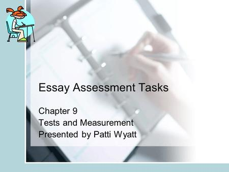 Essay Assessment Tasks Chapter 9 Tests and Measurement Presented by Patti Wyatt.