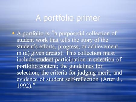 "A portfolio primer  A portfolio is, "" a purposeful collection of student work that tells the story of the student ' s efforts, progress, or achievement."