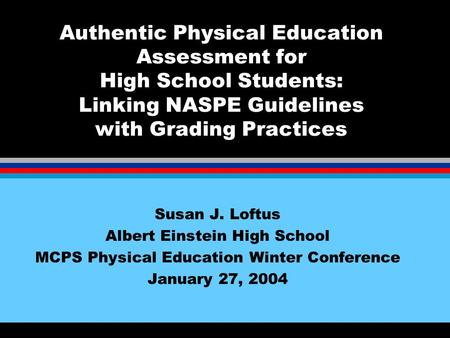 Authentic Physical Education Assessment for High School Students: Linking NASPE Guidelines with Grading Practices Susan J. Loftus Albert Einstein High.