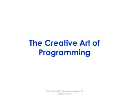 The Creative Art of Programming © Copyright 2014 Barbara Ann Walters. All Rights Reserved.
