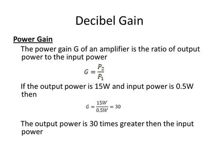 Decibel Gain Power Gain The power gain G of an amplifier is the ratio of output power to the input power If the output power is 15W and input power is.