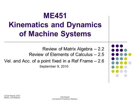 ME451 Kinematics and Dynamics of Machine Systems Review of Matrix Algebra – 2.2 Review of Elements of Calculus – 2.5 Vel. and Acc. of a point fixed in.