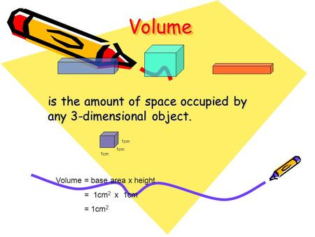 VolumeVolume is the amount of space occupied by any 3-dimensional object. 1cm Volume = base area x height = 1cm 2 x 1cm = 1cm 2.