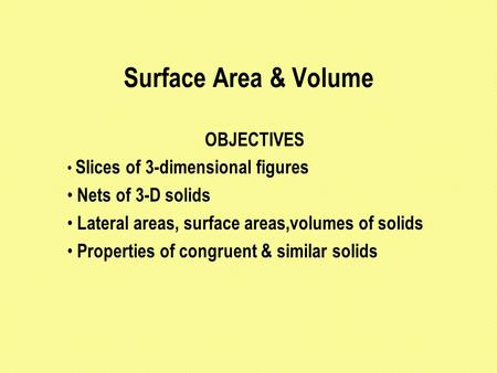 Surface Area & Volume OBJECTIVES Slices of 3-dimensional figures Nets of 3-D solids Lateral areas, surface areas,volumes of solids Properties of congruent.