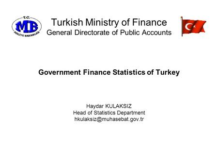 Turkish Ministry of Finance General Directorate of Public Accounts Government Finance Statistics of Turkey Haydar KULAKSIZ Head of Statistics Department.