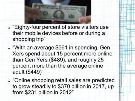 """Eighty-four percent of store visitors use their mobile devices before or during a shopping trip"" ""With an average $561 in spending, Gen Xers spend about."