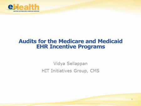 Audits for the Medicare and Medicaid EHR Incentive Programs Vidya Sellappan HIT Initiatives Group, CMS 1.