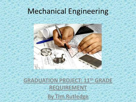 Mechanical Engineering GRADUATION PROJECT: 11 th GRADE REQUIREMENT By Tim Rutledge.