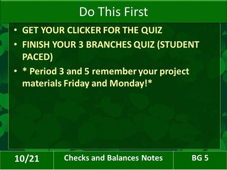 GET YOUR CLICKER FOR THE QUIZ FINISH YOUR 3 BRANCHES QUIZ (STUDENT PACED) * Period 3 and 5 remember your project materials Friday and Monday!* Do This.