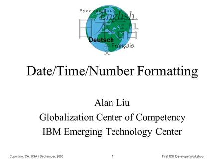 Cupertino, CA, USA / September, 2000First ICU DeveloperWorkshop1 Date/Time/Number Formatting Alan Liu Globalization Center of Competency IBM Emerging Technology.