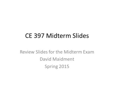 CE 397 Midterm Slides Review Slides for the Midterm Exam David Maidment Spring 2015.