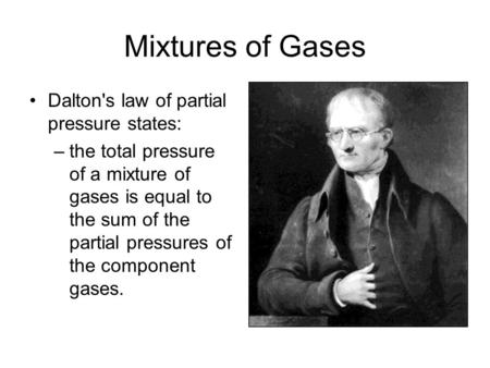Mixtures of Gases Dalton's law of partial pressure states: –the total pressure of a mixture of gases is equal to the sum of the partial pressures of the.