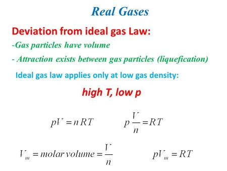 Real Gases Deviation from ideal gas Law: -Gas particles have volume - Attraction exists between gas particles (liquefication) Ideal gas law applies only.