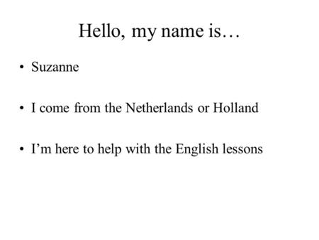 Hello, my name is… Suzanne I come from the Netherlands or Holland I'm here to help with the English lessons.