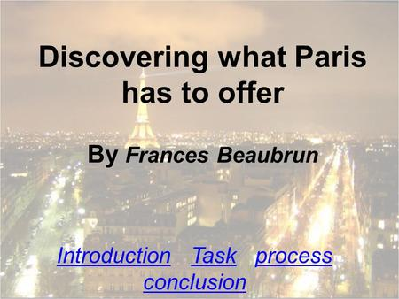 Discovering what Paris has to offer By Frances Beaubrun IntroductionIntroduction Task process conclusionTaskprocess conclusion.