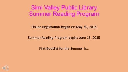 Simi Valley Public Library Summer Reading Program Online Registration began on May 30, 2015 Summer Reading Program begins June 15, 2015 First Booklist.