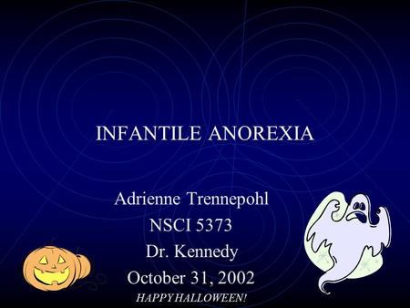 INFANTILE ANOREXIA Adrienne Trennepohl NSCI 5373 Dr. Kennedy October 31, 2002 HAPPY HALLOWEEN!