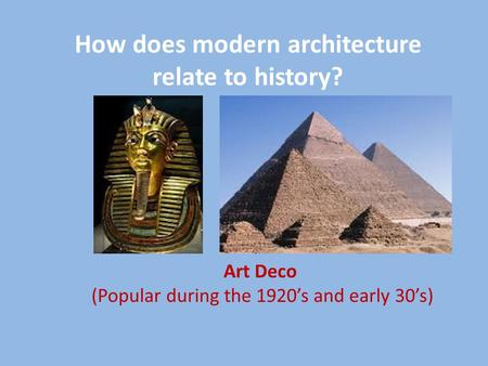 How does modern architecture relate to history? Art Deco (Popular during the 1920's and early 30's)
