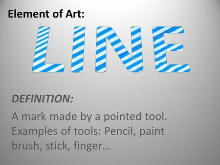 DEFINITION: A mark made by a pointed tool. Examples of tools: Pencil, paint brush, stick, finger… Element of Art: