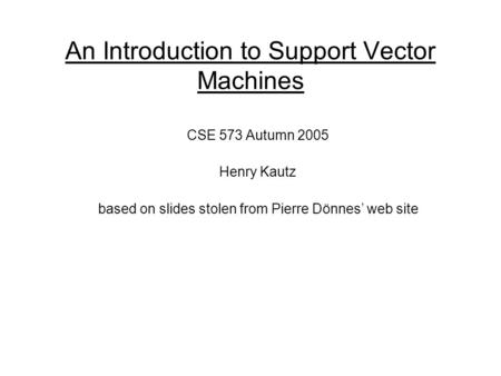 An Introduction to Support Vector Machines CSE 573 Autumn 2005 Henry Kautz based on slides stolen from Pierre Dönnes' web site.