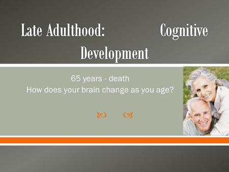  65 years - death How does your brain change as you age?