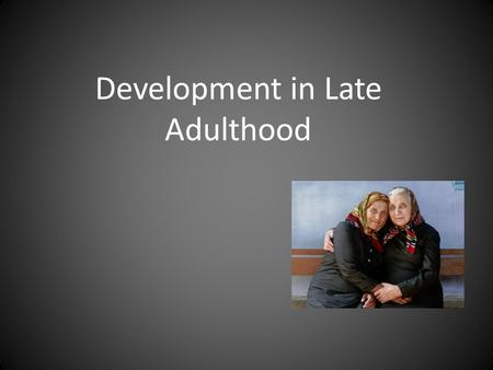 Development in Late Adulthood. PHYSICAL DEVELOPMENT IN LATE ADULTHOOD.