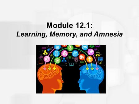 Module 12.1: Learning, Memory, and Amnesia. Learning, Memory, and Amnesia An early influential idea regarding localized representations of memory in the.