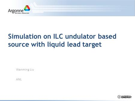 Simulation on ILC undulator based source with liquid lead target Wanming Liu ANL.