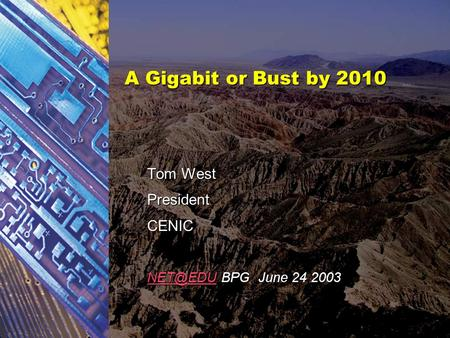 A Gigabit or Bust by 2010 Tom West PresidentCENIC BPG June 24 2003