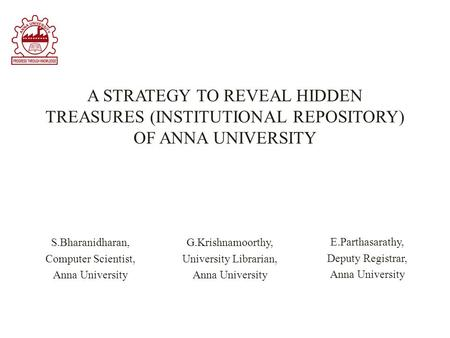 A STRATEGY TO REVEAL HIDDEN TREASURES (INSTITUTIONAL REPOSITORY) OF ANNA UNIVERSITY G.Krishnamoorthy, University Librarian, Anna University S.Bharanidharan,
